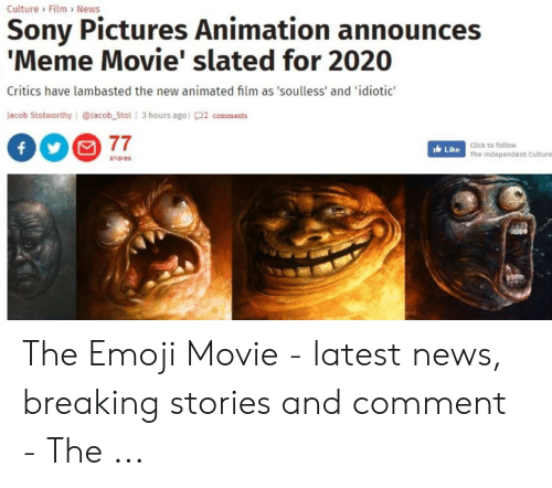 Announces Meme: Culture Film News  Sony Pictures Animation announces  'Meme Movie' slated for 2020  Critics have lambasted the new animated film as 'soulless' and 'idiotic'  Jacob Stolworthy @lacob_Stol 3 hours agol2 comments  77  Click to follow  ILike The independent Culture  shares The Emoji Movie - latest news, breaking stories and comment - The ...