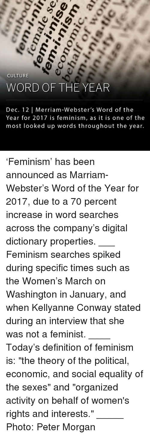 "Spiked: CULTURE  WORD OF THE YEAR  Dec. 12 Merriam-Webster's Word of the  Year for 2017 is feminism, as it is one of the  most looked up words throughout the year. 'Feminism' has been announced as Marriam-Webster's Word of the Year for 2017, due to a 70 percent increase in word searches across the company's digital dictionary properties. ___ Feminism searches spiked during specific times such as the Women's March on Washington in January, and when Kellyanne Conway stated during an interview that she was not a feminist. ____ Today's definition of feminism is: ""the theory of the political, economic, and social equality of the sexes"" and ""organized activity on behalf of women's rights and interests."" _____ Photo: Peter Morgan"
