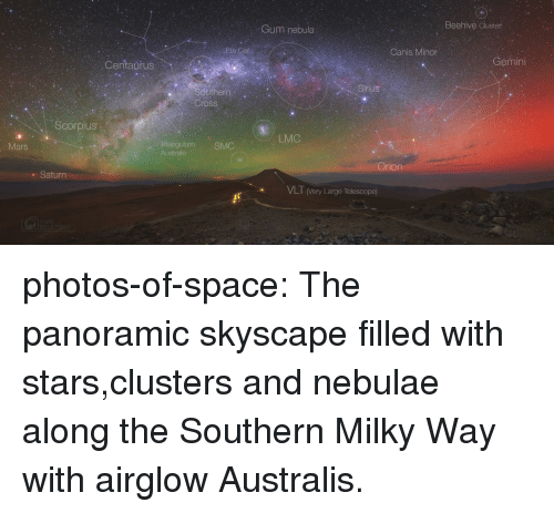 Cum, Tumblr, and Blog: Cum nebula  Beehive Cluster  Canis Minor  Centaurus  Gemini  Sinius  Cross  Scorpius  LMC  nangulum SMC  Australe  Mars  Orion  . Saturn  VLT (Very Large Telescope) photos-of-space:  The panoramic skyscape filled with stars,clusters and nebulae along the Southern Milky Way with airglow Australis.
