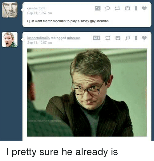 librarian: cumberlord  12  Sep 11, 10:57 pm  i just want martin freeman to play a sassy gay librarian  inspectahradio reblogged mfreems  Sep 11, 10:57 pm  611 I pretty sure he already is