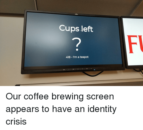 Coffee, Identity, and Crisis: Cups left  418 - I'm a teapot Our coffee brewing screen appears to have an identity crisis