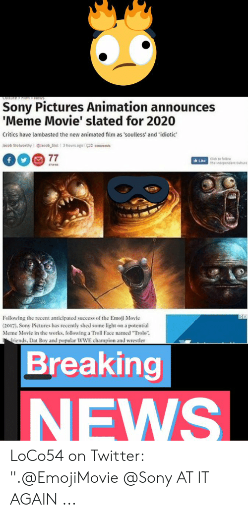 """Announces Meme: CURare Fim News  Sony Pictures Animation announces  'Meme Movie' slated for 2020  Critics have lambasted the new animated film as 'soulless' and 'idiotic  Jacob Stolsorthy Qlacob Stel 3 hours ago 2 cms  77  f  Click to fellow  Lae ndependent Culre  Aae  Following the recent anticipated success of the Emoji Movie  (2017). Sony Pictures has recently shed some light on a potential  Meme Movie in the works, following a Troll Face named """"Trolo""""  riends, Dat Boy and popular WWE champion and wrestler  Breaking  NEWS LoCo54 on Twitter: """".@EmojiMovie @Sony AT IT AGAIN ..."""