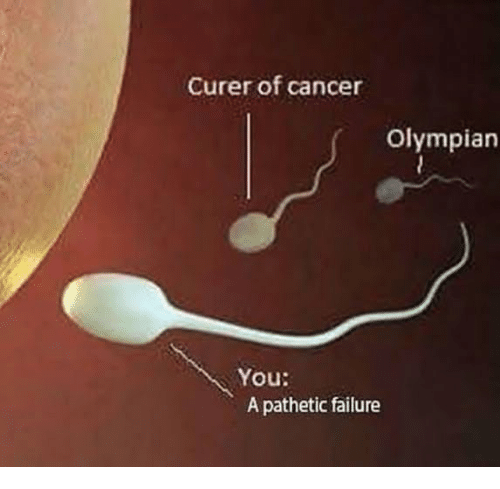 Cancer, Failure, and You: Curer of cancer  Olympian  You:  A pathetic failure