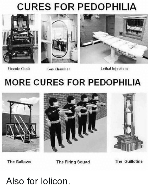 electric chair: CURES FOR PEDOPHILIA  Electric Chair  Lethal injections  Gas Chamber  MORE CURES FOR PEDOPHILIA  The Guillotine  The Gallows  The Firing squad Also for lolicon.