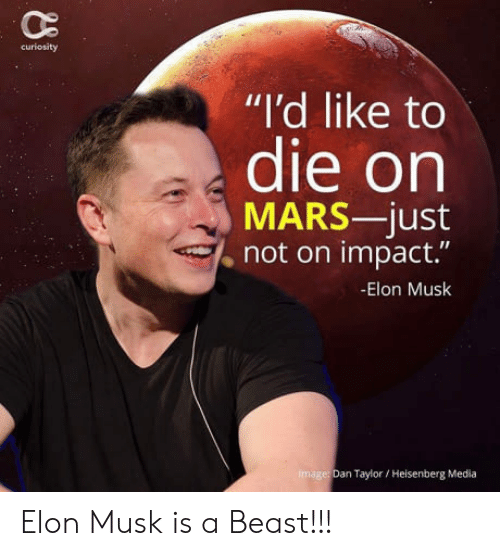 "Impactive: curiosity  ""I'd like to  die on  MARS-just  , not on impact.""  -Elon Musk  image: Dan Taylor Heisenberg Media Elon Musk is a Beast!!!"
