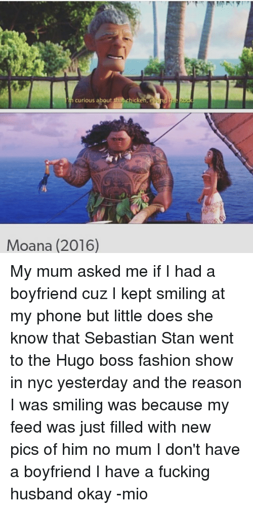 Fashion, Fucking, and Memes: curious about thanchick  Moana (2016) My mum asked me if I had a boyfriend cuz I kept smiling at my phone but little does she know that Sebastian Stan went to the Hugo boss fashion show in nyc yesterday and the reason I was smiling was because my feed was just filled with new pics of him no mum I don't have a boyfriend I have a fucking husband okay -mio