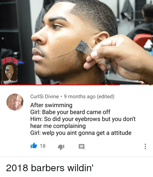 Beard, Blackpeopletwitter, and Funny: CurlSi Divine. 9 months ago (edited)  After swimming  Girl: Babe your beard came off  Him: So did your eyebrows but you don't  hear me complaining  Girl: welp you aint gonna get a attitude  18