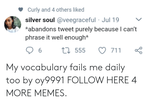 Dank, Memes, and Target: Curly and 4 others liked  silver soul @veegraceful Jul 19  *abandons tweet purely because I can't  phrase it well enough* My vocabulary fails me daily too by oy9991 FOLLOW HERE 4 MORE MEMES.