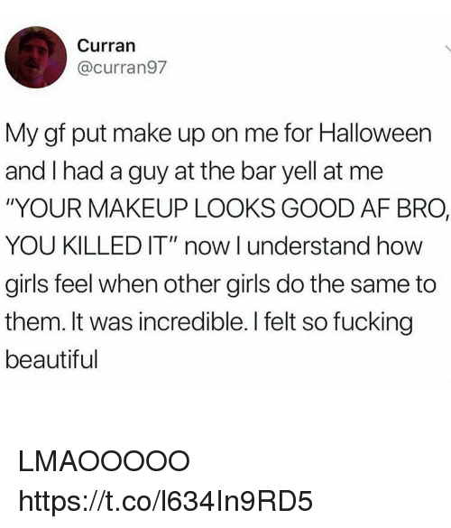 "Af, Beautiful, and Fucking: Curran  @curran97  My gf put make up on me for Halloween  and I had a guy at the bar yell at me  ""YOUR MAKEUP LOOKS GOOD AF BRO,  YOU KILLED IT"" now l understand how  girls feel when other girls do the same to  them. It was incredible. I felt so fucking  beautiful LMAOOOOO https://t.co/l634In9RD5"