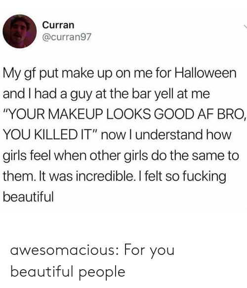 """Killed It: Curran  @curran97  My gf put make up on me for Halloween  and I had a guy at the bar yell at me  """"YOUR MAKEUP LOOKS GOOD AF BRO,  YOU KILLED IT"""" now I understand how  girls feel when other girls do the same to  them. It was incredible. I felt so fucking  beautiful awesomacious:  For you beautiful people"""