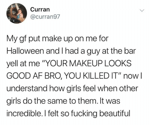 "Looks Good: Curran  @curran97  My gf put make up on me for  Halloween and had a guy at the bar  yell at me ""YOUR MAKEUP LOOKS  GOOD AF BRO, YOU KILLED IT"" now  understand how girls feel when other  girls do the same to them. It was  incredible. I felt so fucking beautiful"