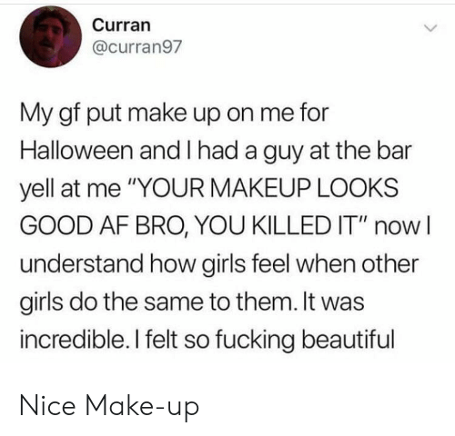 "Looks Good: Curran  @curran97  My gf put make up on me for  Halloween and had a guy at the bar  yell at me ""YOUR MAKEUP LOOKS  GOOD AF BRO, YOU KILLED IT"" now  understand how girls feel when other  girls do the same to them. It was  incredible. I felt so fucking beautiful Nice Make-up"