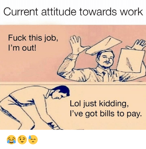 Lol, Work, and Fuck: Current attitude towards work  Fuck this job, j  I'm out!  Lol just kidding,  I've got bills to pay. 😂😉😓