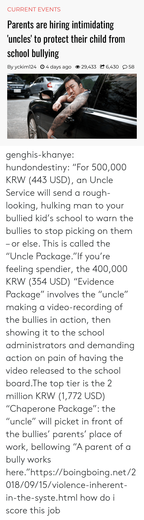 "hulking: CURRENT EVENTS  Parents are hiring intimidating  uncles' to protect their child from  school bullying  By yckim124 O 4 days ago 29,433 C 6,430 58 genghis-khanye: hundondestiny: ""For 500,000 KRW (443 USD), an Uncle Service will send a rough-looking, hulking man to your bullied kid's school to warn the bullies to stop picking on them – or else. This is called the ""Uncle Package.""If you're feeling spendier, the 400,000 KRW (354 USD) ""Evidence Package"" involves the ""uncle"" making a video-recording of the bullies in action, then showing it to the school administrators and demanding action on pain of having the video released to the school board.The top tier is the 2 million KRW (1,772 USD) ""Chaperone Package"": the ""uncle"" will picket in front of the bullies' parents' place of work, bellowing ""A parent of a bully works here.""https://boingboing.net/2018/09/15/violence-inherent-in-the-syste.html  how do i score this job"