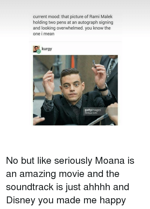 grimm: current mood: that picture of Rami Malek  holding two pens at an autograph signing  and looking overwhelmed. you know the  One I mean  kurgy  getty  mages  REBaur Grimm No but like seriously Moana is an amazing movie and the soundtrack is just ahhhh and Disney you made me happy