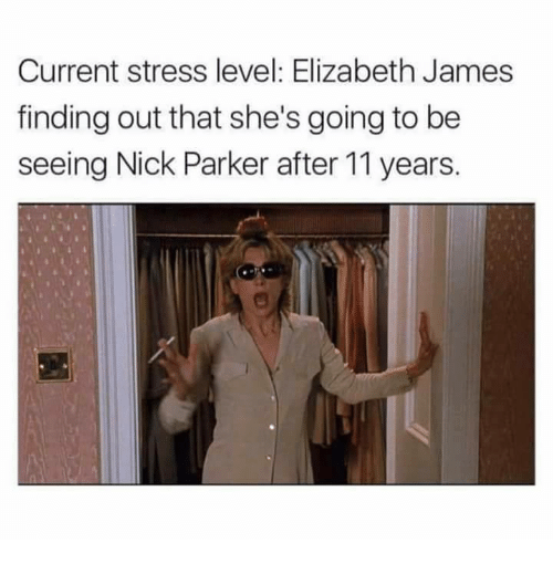 Nick, Stress, and James: Current stress level: Elizabeth James  finding out that she's going to be  seeing Nick Parker after 11 years.