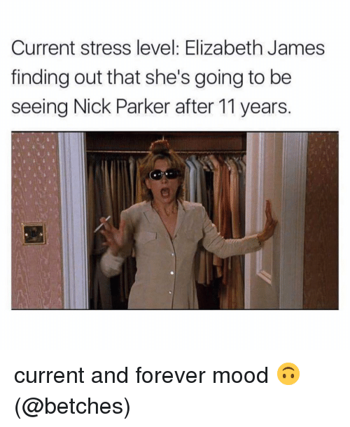 Memes, Mood, and Forever: Current stress level: Elizabeth James  finding out that she's going to be  seeing Nick Parker after 11 years. current and forever mood 🙃 (@betches)