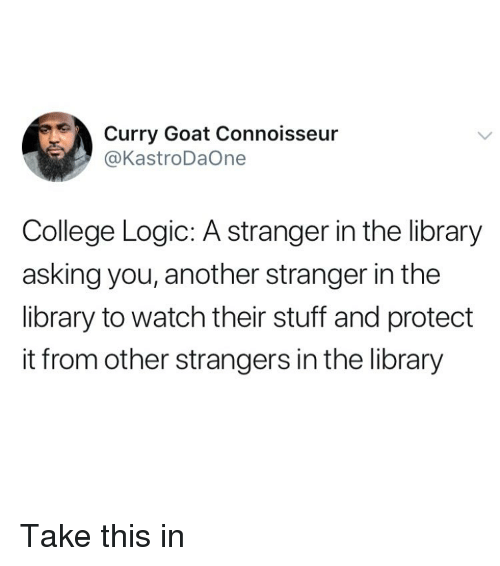 connoisseur: Curry Goat Connoisseur  @KastroDaOne  College Logic: A stranger in the library  asking you, another stranger in the  library to watch their stuff and protect  it from other strangers in the library Take this in