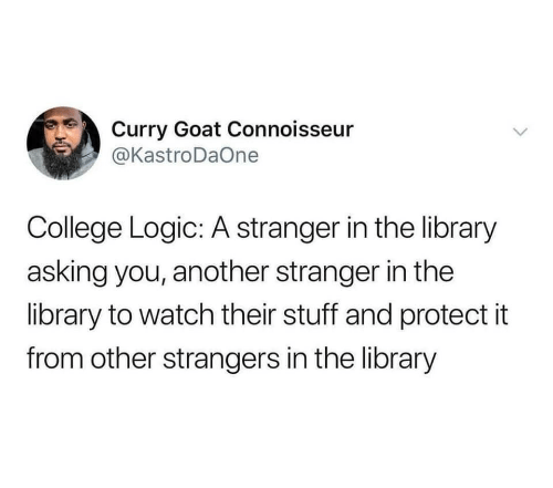 connoisseur: Curry Goat Connoisseur  @KastroDaOne  College Logic: A stranger in the library  asking you, another stranger in the  library to watch their stuff and protect it  from other strangers in the library  >