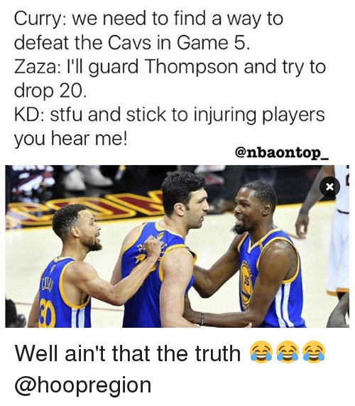 Cavs, Memes, and Stfu: Curry: we need to find a way to  defeat the Cavs in Game 5.  Zaza: I'll guard Thompson and try to  drop 20.  KD: stfu and stick to injuring players  you hear me!  @nbaon top Well ain't that the truth 😂😂😂 @hoopregion
