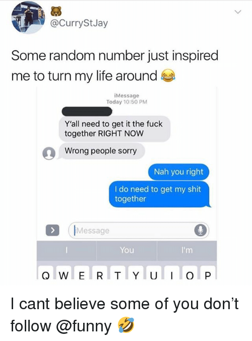 Funny, Life, and Meme: @CurryStJay  Some random number just inspired  me to turn my life around  iMessage  Today 10:50 PM  Y'all need to get it the fuck  together RIGHT NOW  Wrong people sorry  Nah you right  l do need to get my shit  together  Message  You  I'm I cant believe some of you don't follow @funny 🤣