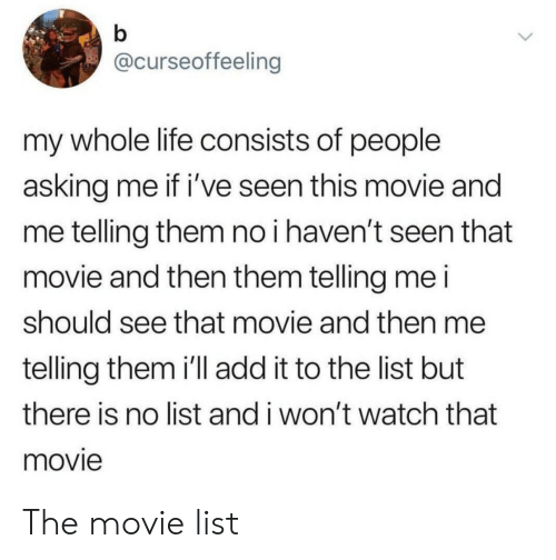 Life, Movie, and Watch: @curseoffeeling  my whole life consists of people  asking me if i've seen this movie and  me telling them no i haven't seen that  movie and then them telling me i  should see that movie and then me  telling them i'll add it to the list but  there is no list and i won't watch that  movie The movie list