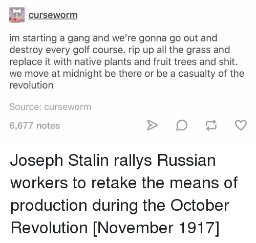 Shit, Gang, and Golf: curseworm  im starting a gang and we're gonna go out and  destroy every golf course. rip up all the grass and  replace it with native plants and fruit trees and shit.  we move at midnight be there or be a casualty of the  revolution  Source: curseworm  6,677 notes Joseph Stalin rallys Russian workers to retake the means of production during the October Revolution [November 1917]