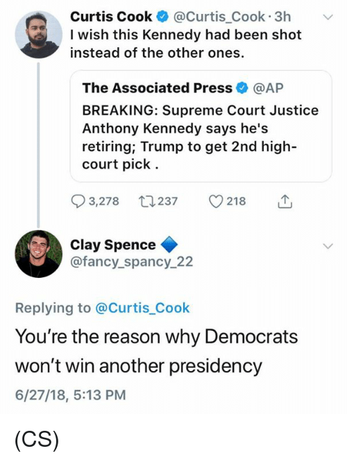Memes, Supreme, and Supreme Court: Curtis Cook @Curtis_Cook 3h v  I wish this Kennedy had been shot  instead of the other ones.  The Associated Press @AP  BREAKING: Supreme Court Justice  Anthony Kennedy says he's  retiring; Trump to get 2nd high-  court pick.  3,278 237 218  Clay Spence  @fancy_spancy_22  Replying to @Curtis_Cook  You're the reason why Democrats  won't win another presidency  6/27/18, 5:13 PM (CS)