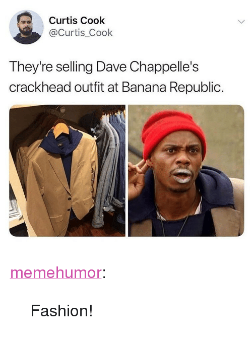 """Crackhead, Fashion, and Tumblr: Curtis Cook  Curtis_Cook  They're selling Dave Chappelle's  crackhead outfit at Banana Republic. <p><a href=""""http://memehumor.net/post/174049276392/fashion"""" class=""""tumblr_blog"""">memehumor</a>:</p>  <blockquote><p>Fashion!</p></blockquote>"""