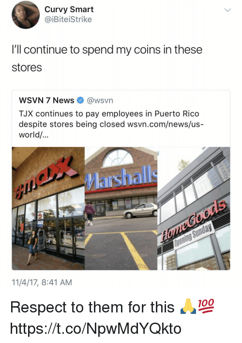 News, Respect, and Puerto Rico: Curvy Smart  @iBiteiStrike  I'll continue to spend my coins in these  stores  WSVN 7 News e》 @wsvn  TJX continues to pay employees in Puerto Rico  despite stores being closed wsvn.com/news/us-  world/  Marshall  orle  11/4/17, 8:41 AM Respect to them for this 🙏💯 https://t.co/NpwMdYQkto
