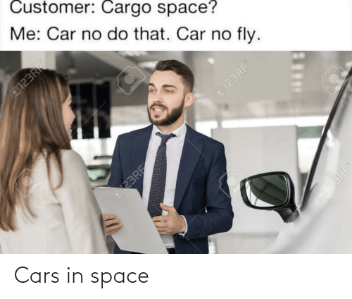 car: Customer: Cargo space?  Me: Car no do that. Car no fly.  @123RF  FR  o123RF  123RF  @123RF Cars in space