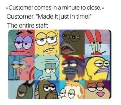 "Time, Staff, and Made: Customer comes in a minute to close.  Customer: ""Made it just in time!""  The entire staff:"