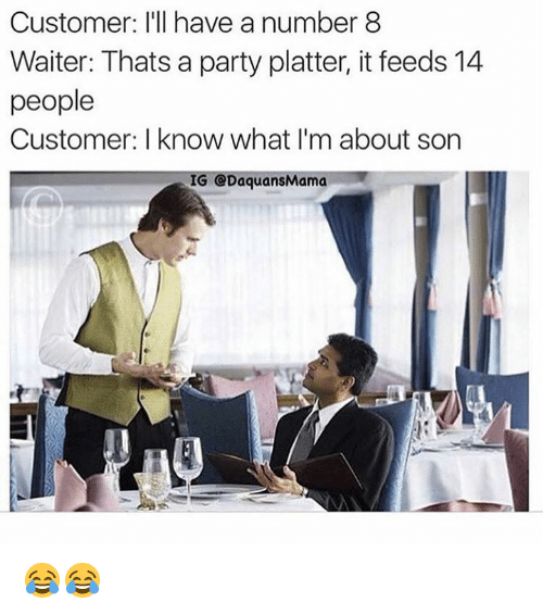 Son, Ill, and  Numbers: Customer: I'll have a number 8  Waiter: Thats a party platter, it feeds 14  people  Customer: know what I'm about son  IG CODaquansMama 😂😂