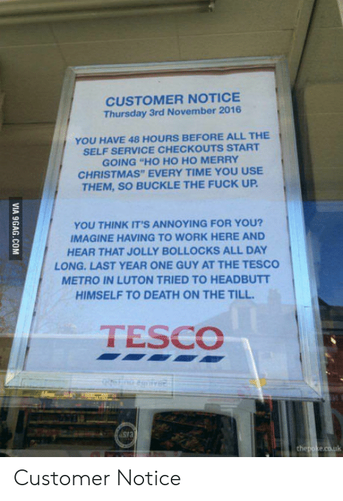 "Christmas, Work, and Buckle: CUSTOMER NOTICE  Thursday 3rd November 2016  YOU HAVE 48 HOURS BEFORE ALL THE  SELF SERVICE CHECKOUTS START  GOING ""HO HO HO MERRY  CHRISTMAS"" EVERY TIME YOU USE  THEM, SO BUCKLE THE FUCK UP  YOU THINK IT'S ANNOYING FOR YOU?  IMAGINE HAVING TO WORK HERE AND  HEAR THAT JOLLY BOLLOCKS ALL DAY  LONG-LAST YEAR ONE GUY AT THE TESCO  METRO IN LUTON TRIED TO HEADBUTT  HIMSELF TO DEATH ON THE TILL  TESCO Customer Notice"