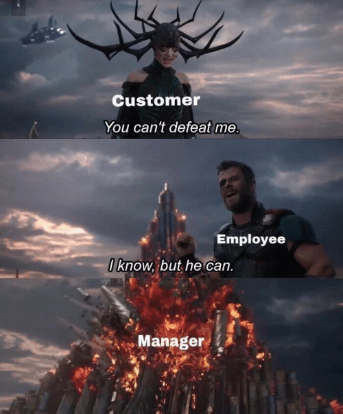 defeat: Customer  You can't defeat me  Employee  I know, but he can.  Manager
