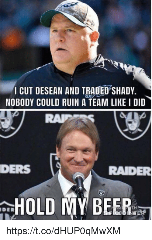 Beer, A Team, and Team: CUT DESEAN AND TRADED SHADY.  NOBODY COULD RUIN A TEAM LIKE I DID  DERS  RADER  HOLD MY BEER:  DER https://t.co/dHUP0qMwXM