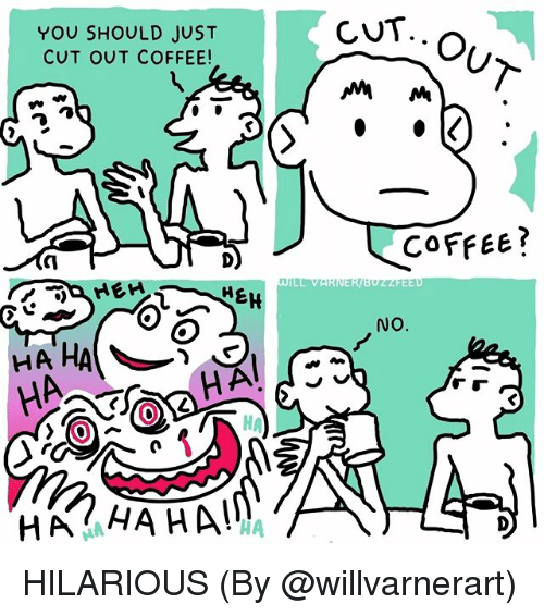 Memes, Coffee, and Hilarious: CUT.  YOU SHOULD JUST  CUT OUT COFFEE!  COFfee?  EH  NO.  HA'HA  0  HA  0  HA HA HA!  IA HILARIOUS (By @willvarnerart)