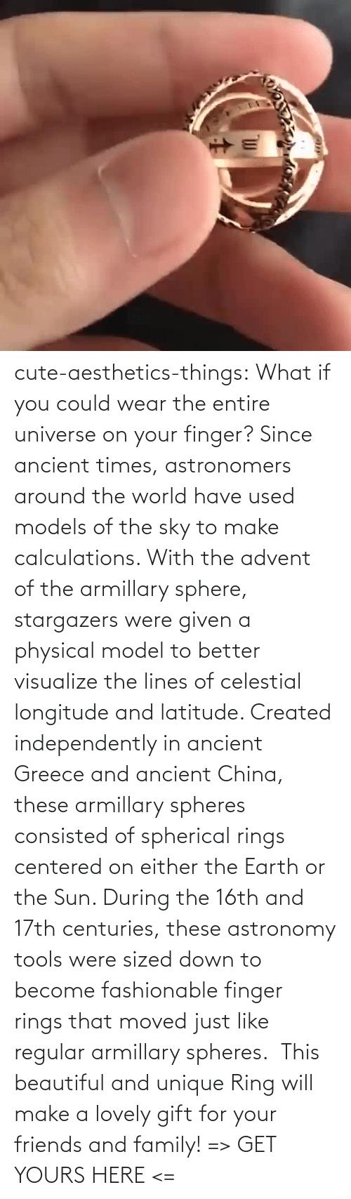Moved: cute-aesthetics-things: What if you could wear the entire universe on your finger? Since ancient times, astronomers around the world have used models of the sky to make calculations. With the advent of the armillary sphere, stargazers were given a physical model to better visualize the lines of celestial longitude and latitude. Created independently in ancient Greece and ancient China, these armillary spheres consisted of spherical rings centered on either the Earth or the Sun. During the 16th and 17th centuries, these astronomy tools were sized down to become fashionable finger rings that moved just like regular armillary spheres.  This beautiful and unique Ring will make a lovely gift for your friends and family! => GET YOURS HERE <=