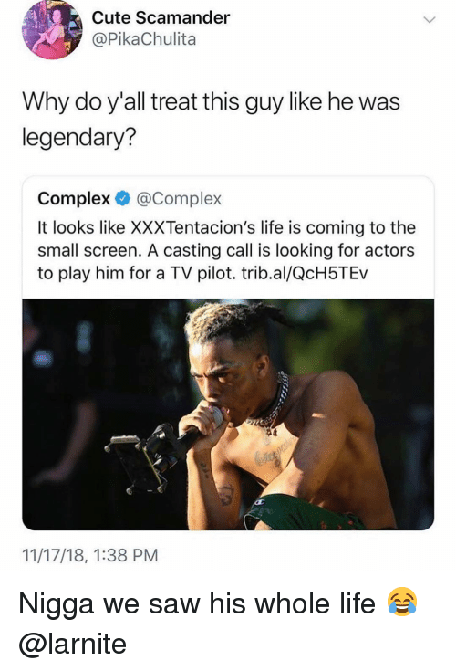 Complex, Cute, and Life: Cute Scamander  @PikaChulita  Why do y'all treat this guy like he was  legendary?  Complex @Complex  It looks like XXXTentacion's life is coming to the  small screen. A casting call is looking for actors  to play him for a TV pilot. trib.al/QcH5TEv  11/17/18, 1:38 PM Nigga we saw his whole life 😂 @larnite