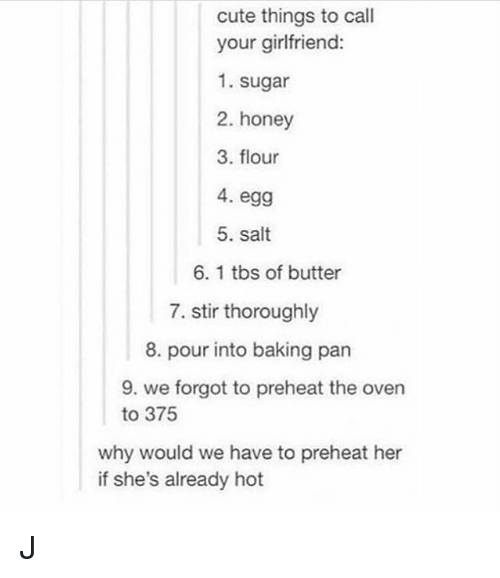 Cute, Sugar, and Girl Memes: cute things to call  your girlfriend:  1. sugar  2. honey  3. flour  4. egg  5. salt  6. 1 tbs of butter  7. stir thoroughly  8. pour into baking pan  9. we forgot to preheat the oven  to 375  why would we have to preheat her  if she's already hot J