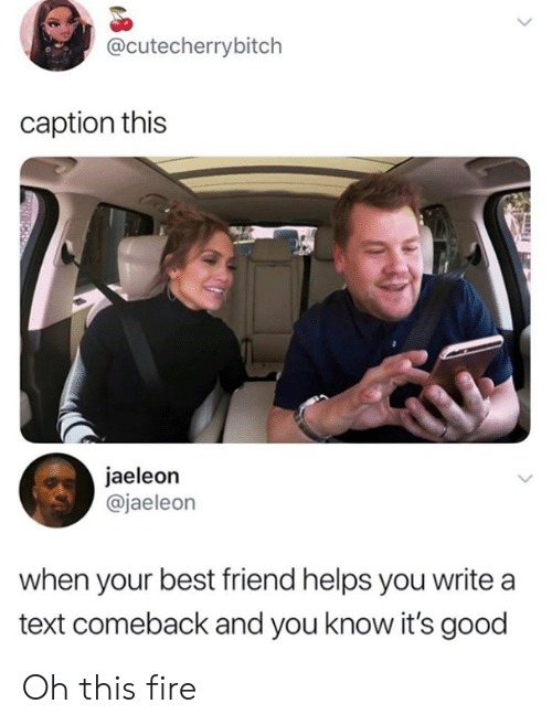 When Your Best Friend: @cutecherrybitch  caption this  jaeleon  @jaeleon  when your best friend helps you write a  text comeback and you know it's good Oh this fire
