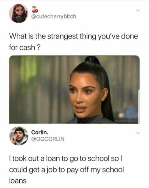 go to school: @cutecherrybitch  What is the strangest thing you've done  for cash?  Corlin.  @OGCORLIN  I took out a loan to go to school so l  could get a job to pay off my school  loans