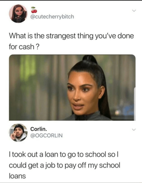 go to school: @cutecherrybitch  What is the strangest thing you've done  for cash?  Corlin  @OGCORLIN  Itook out a loan to go to school so I  could get a job to pay off my school  loans