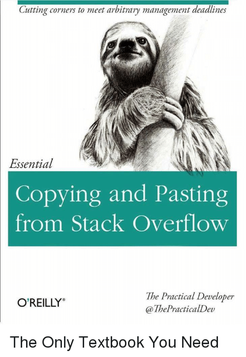 """arbitrary: Cutting corners to meet arbitrary management deadlines  Essential  Copying and Pasting  from Stack Overflow  The Practical Developer  @ThePracticalDev  O'REILLY"""" The Only Textbook You Need"""