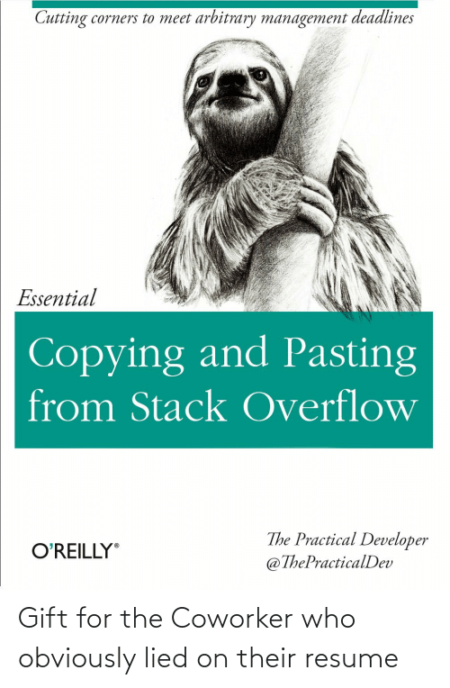 arbitrary: Cutting corners to meet arbitrary management deadlines  Essential  Copying and Pasting  from Stack Overflow  The Practical Developer  @ThePracticalDev  O'REILLY Gift for the Coworker who obviously lied on their resume