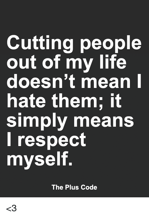 Cutting People Out Of My Life Doesnt Mean Hate Them It Simply Means