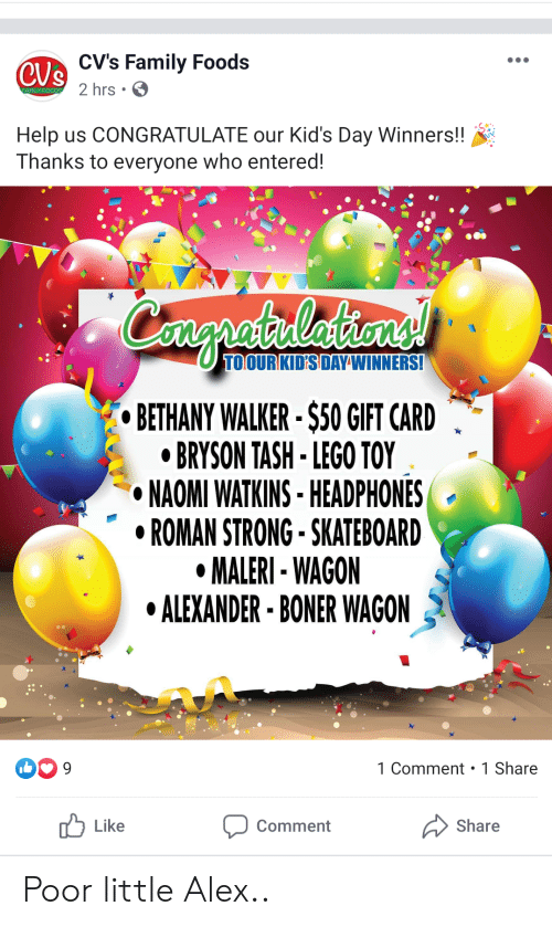 Boner, Family, and Lego: CVe CV's Family Foods  2 hrs  EAMILY FOODS  Help us CONGRATULATE our Kid's Day Winners!!  Thanks to everyone who entered!  Congrataleiones  TOOURKID'S DAYWINNERS!  BETHANY WALKER-$50 GIFT CARD  BRYSON TASH- LEGO TOY  NAOMI WATKINS-HEADPHONES  ROMAN STRONG-SKATEBOARD  MALERI- WAGON  ALEXANDER BONER WAGON  1 Comment 1 Share  9  Like  Share  Comment Poor little Alex..