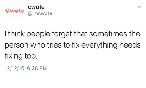 Who, Think, and Person: cwote  Cwote @imcwote  I think people forget that sometimes the  person who tries to fix everything needs  fixing too.  12/12/16, 6:28 PM
