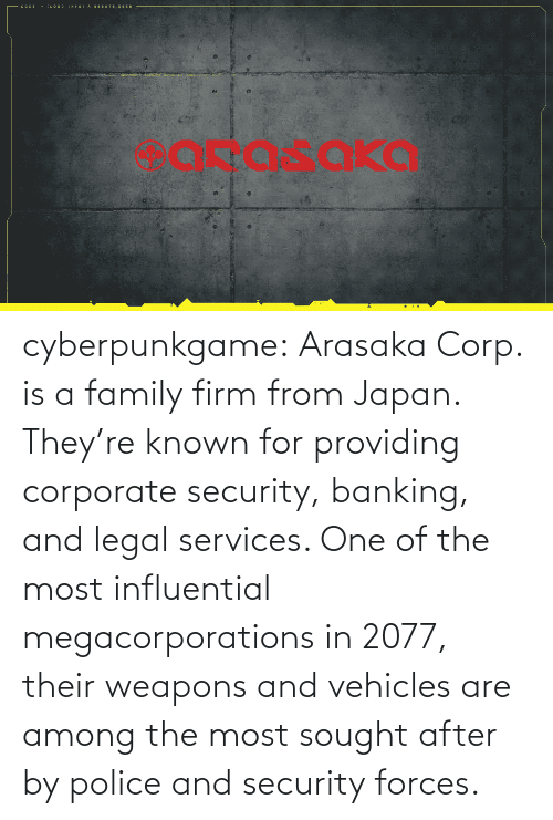 Japan: cyberpunkgame:    Arasaka Corp. is a family firm from Japan. They're known for providing corporate security, banking, and legal services. One of the most influential megacorporations in 2077, their weapons and vehicles are among the most sought after by police and security forces.