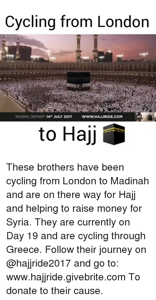 Journey, Memes, and Money: Cycling from London  RIDERS DEPART 14 JULY 2017  WW.HAJJRIDE.COM  to Hajj These brothers have been cycling from London to Madinah and are on there way for Hajj and helping to raise money for Syria. They are currently on Day 19 and are cycling through Greece. Follow their journey on @hajjride2017 and go to: www.hajjride.givebrite.com To donate to their cause.